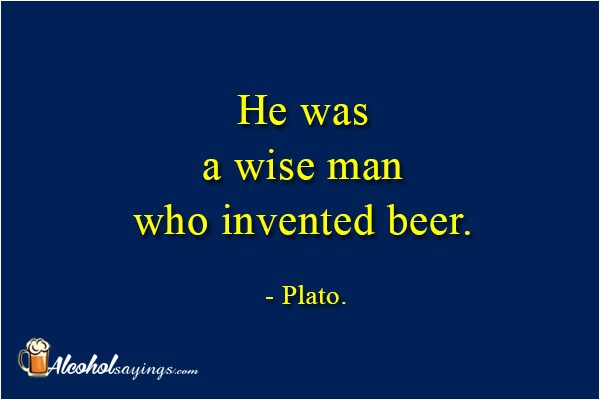 He Was A Wise Man Who Invented Beer Alcohol Sayings Liquor Quotes