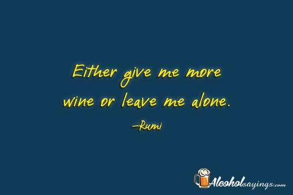 Either give me more wine or leave me alone. - Alcohol ...