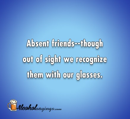 Absent friends–though out of sight we recognize   Alcohol Sayings