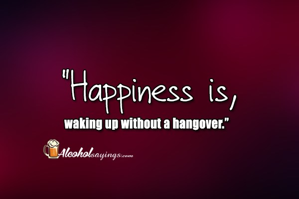 """Happiness is, waking up without a hangover """" - Alcohol"""