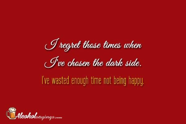 i regret those times when i ve chosen the dark side i ve wasted