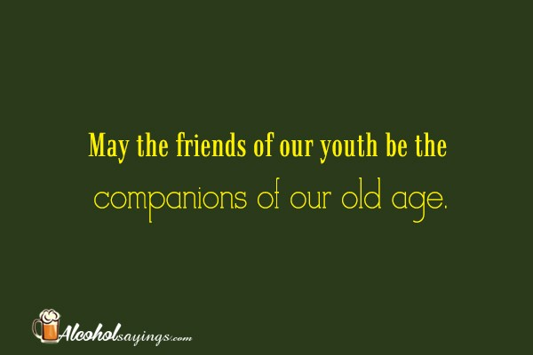 May the friends of our youth be the   Alcohol Sayings, Liquor Quotes