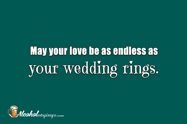 May your love be as endless as your wedding rings. - Alcohol ...