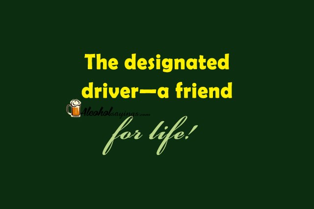 The designated driver—a friend for life! - Alcohol Sayings ...