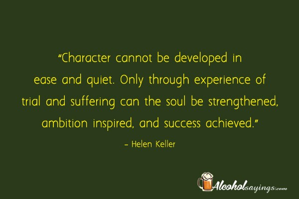 Character cannot be developed in ease and quiet only through only through experience of trial and suffering can the soul be strengthened ambition inspired and success achieved helen keller altavistaventures