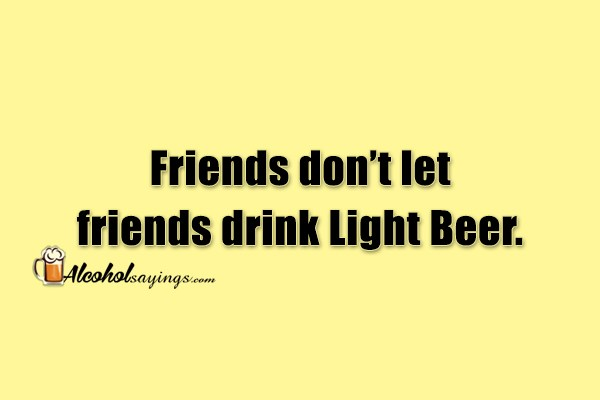 Friends don't let friends drink Light Beer   Alcohol Sayings