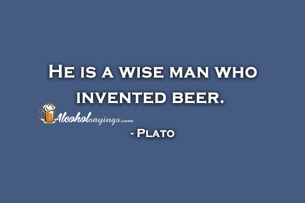 He Is A Wise Man Who Invented Beer Plato Alcohol Sayings