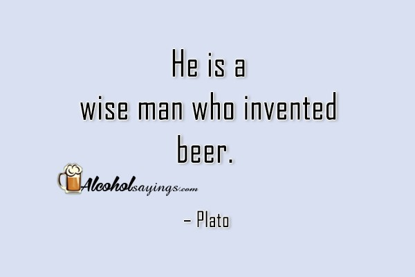 He Is A Wise Man Who Invented Beer Alcohol Sayings Liquor Quotes