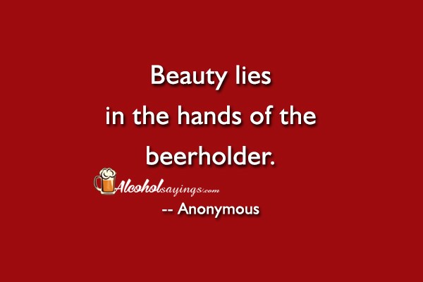Beauty Lies In The Hands Of The Beerholder Alcohol Sayings Liquor